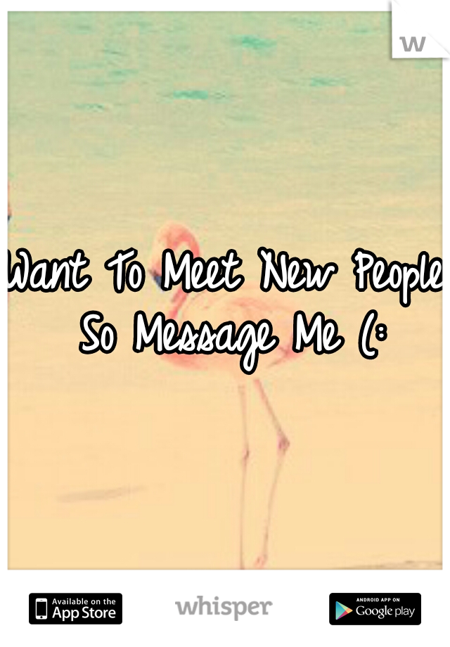 Want To Meet New People So Message Me (: