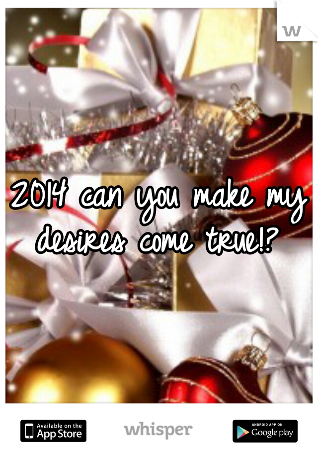 2014 can you make my desires come true!?