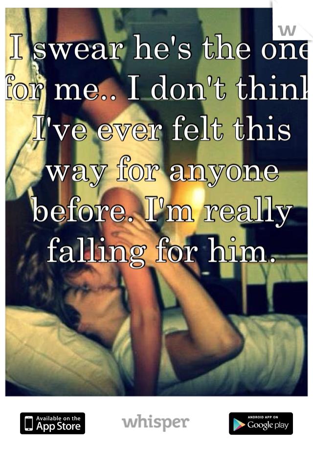 I swear he's the one for me.. I don't think I've ever felt this way for anyone before. I'm really falling for him.