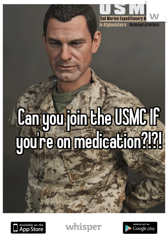 Can you join the USMC If you're on medication?!?!