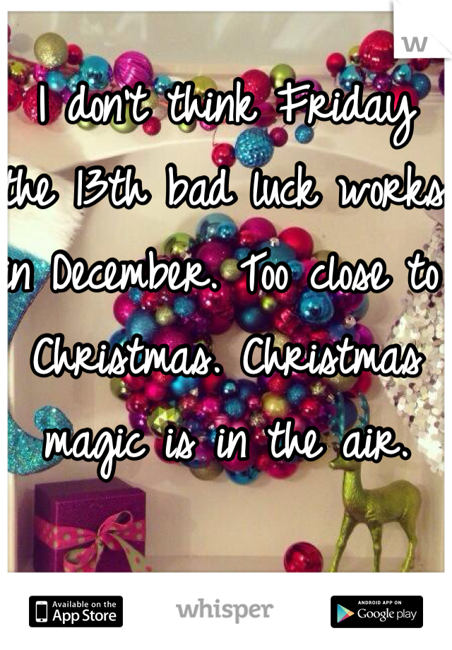 I don't think Friday  the 13th bad luck works in December. Too close to Christmas. Christmas magic is in the air.