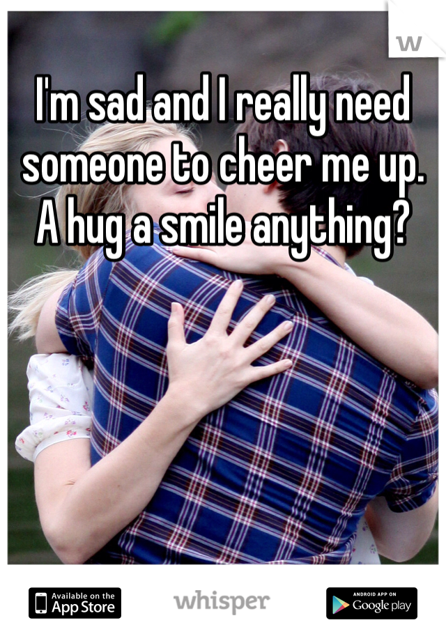 I'm sad and I really need someone to cheer me up. A hug a smile anything?