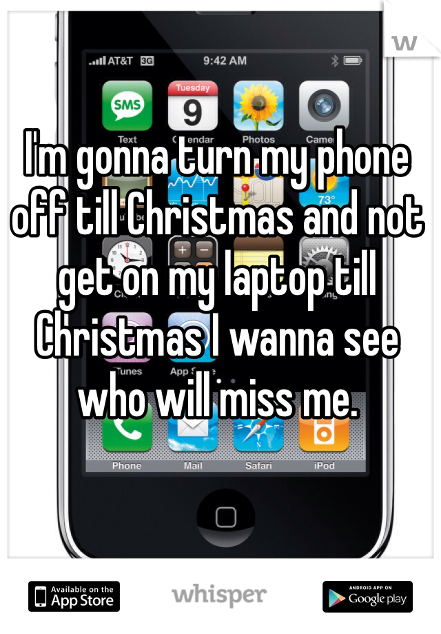 I'm gonna turn my phone off till Christmas and not get on my laptop till Christmas I wanna see who will miss me.