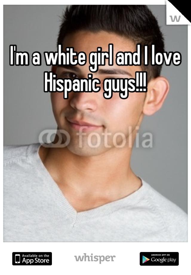 I'm a white girl and I love Hispanic guys!!!