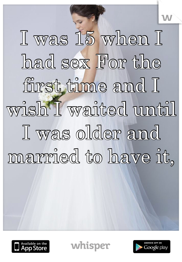 I was 15 when I had sex For the first time and I wish I waited until I was older and married to have it,