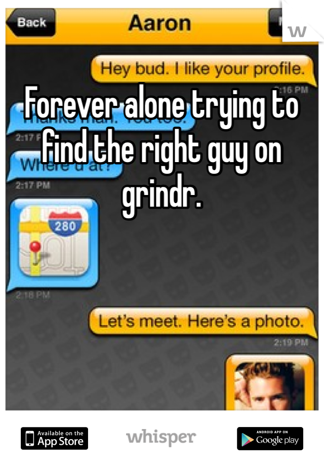 Forever alone trying to find the right guy on grindr.