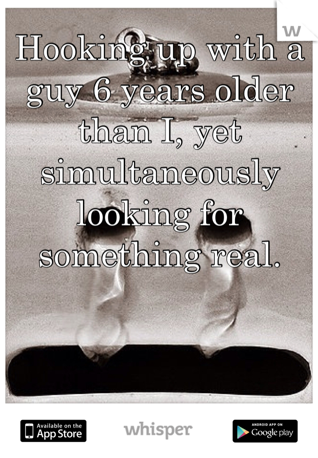 Hooking up with a guy 6 years older than I, yet simultaneously looking for something real.