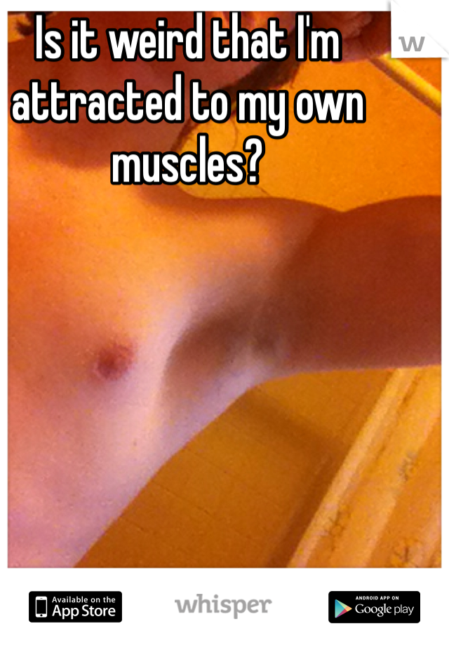 Is it weird that I'm attracted to my own muscles?