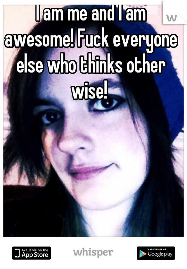 I am me and I am awesome! Fuck everyone else who thinks other wise!