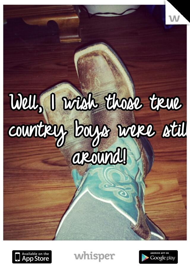 Well, I wish those true country boys were still around!