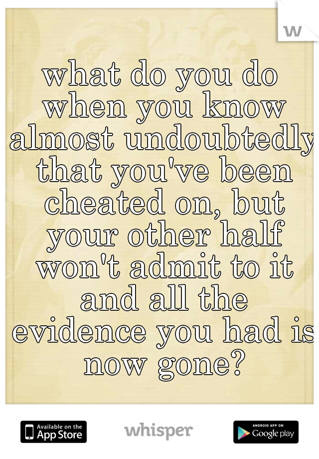 what do you do when you know almost undoubtedly that you've been cheated on, but your other half won't admit to it and all the evidence you had is now gone?