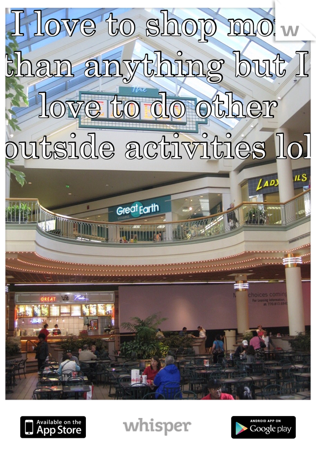 I love to shop more than anything but I love to do other outside activities lol