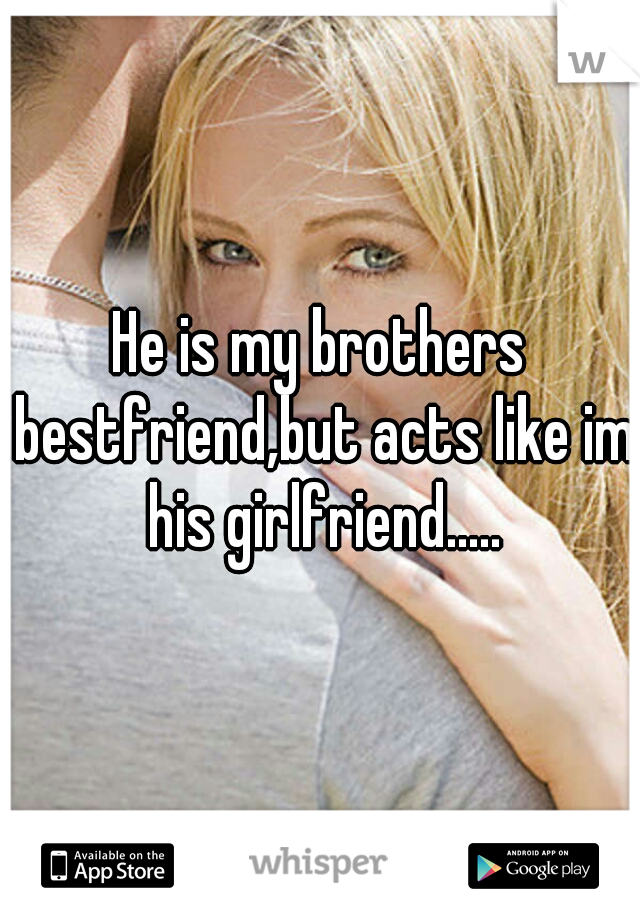 He is my brothers bestfriend,but acts like im his girlfriend.....