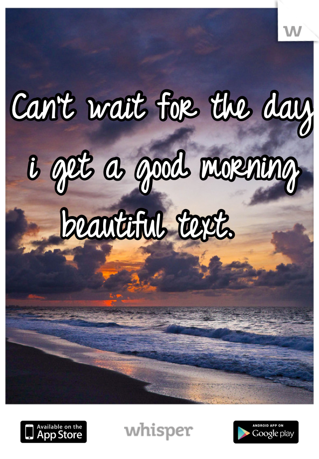 Can't wait for the day i get a good morning beautiful text.