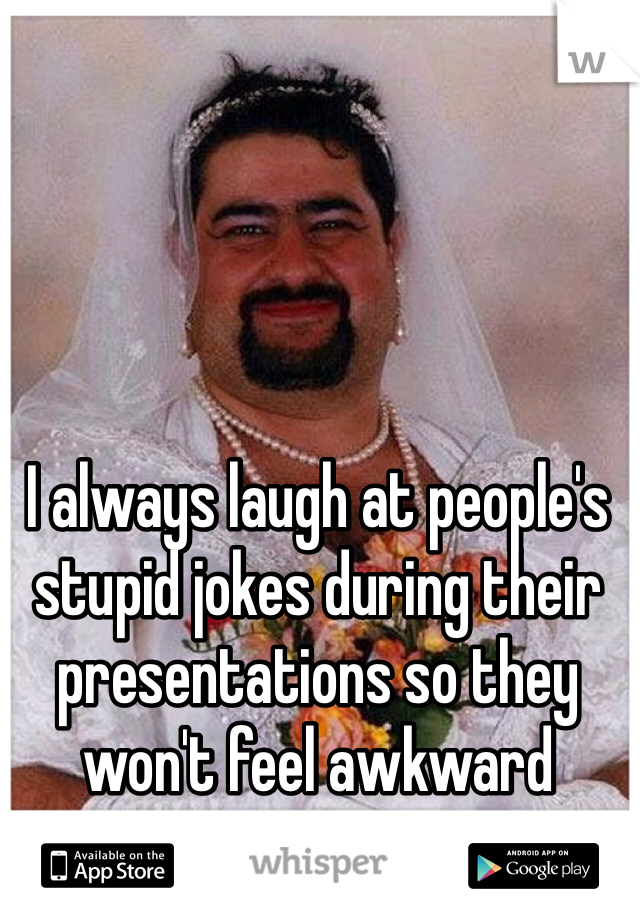 I always laugh at people's stupid jokes during their presentations so they won't feel awkward