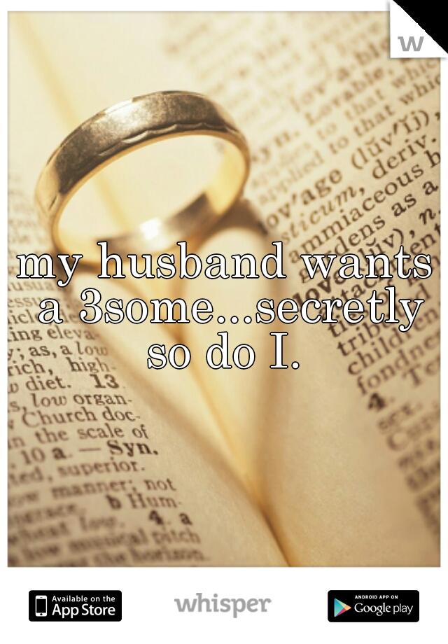 my husband wants a 3some...secretly so do I.
