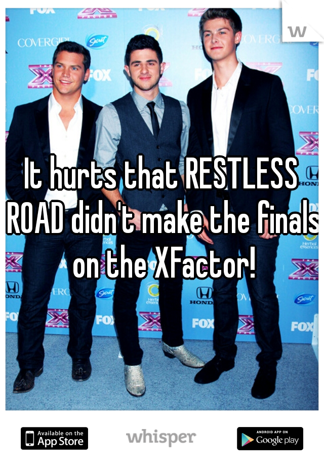 It hurts that RESTLESS ROAD didn't make the finals on the XFactor!