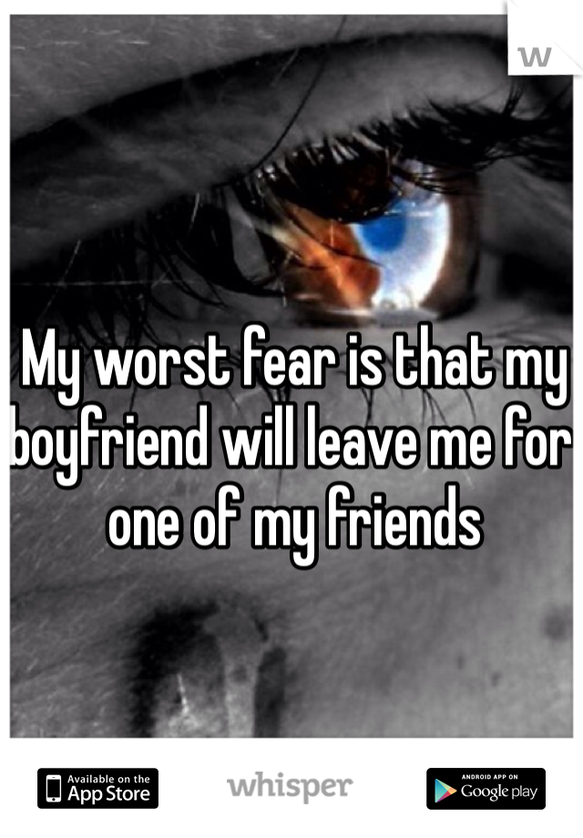 My worst fear is that my boyfriend will leave me for one of my friends