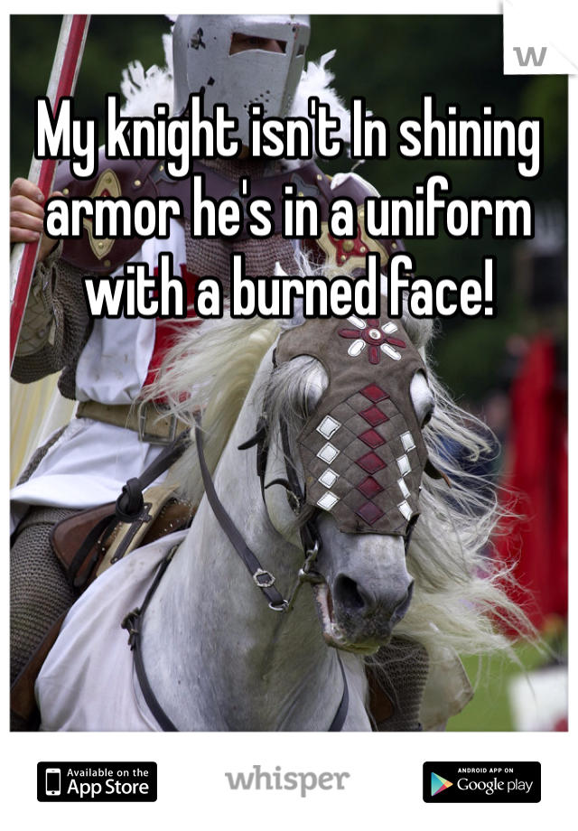 My knight isn't In shining armor he's in a uniform with a burned face!