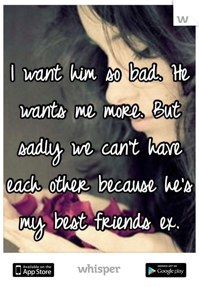 I want him so bad. He wants me more. But sadly we can't have each other because he's my best friends ex.