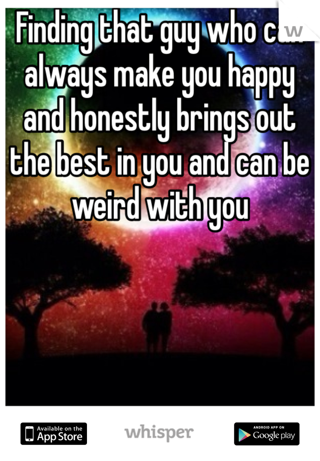 Finding that guy who can always make you happy and honestly brings out the best in you and can be weird with you