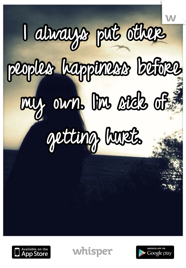 I always put other peoples happiness before my own. I'm sick of getting hurt.