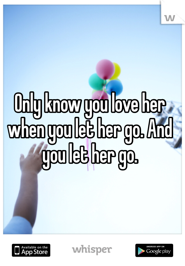 Only know you love her when you let her go. And you let her go.