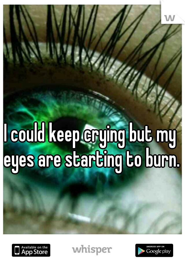 I could keep crying but my eyes are starting to burn.