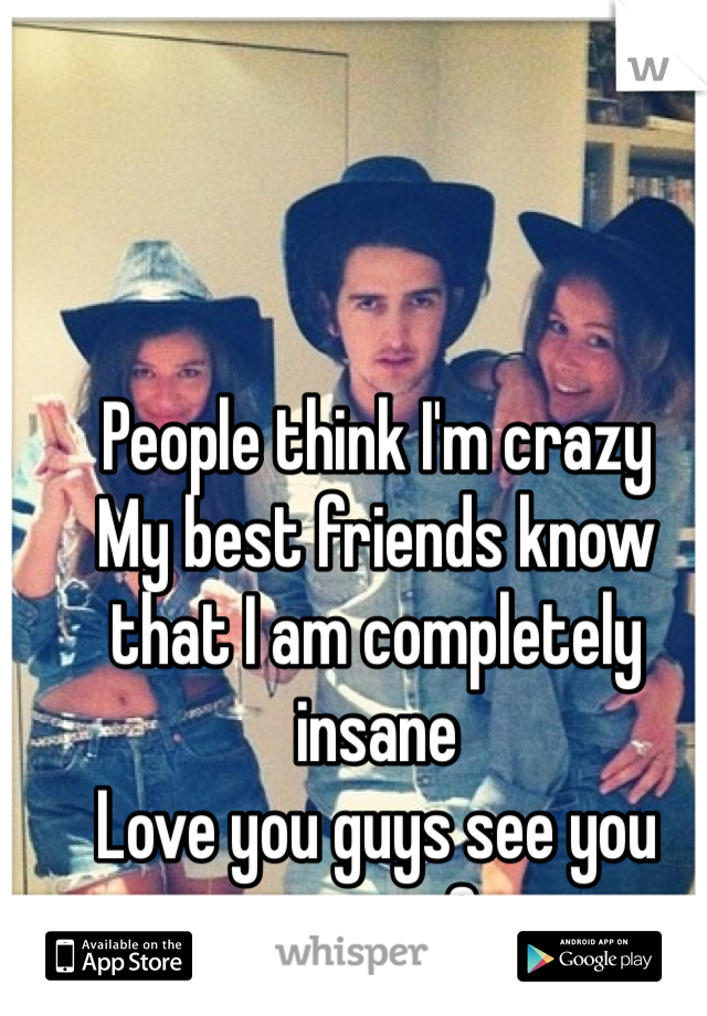 People think I'm crazy  My best friends know that I am completely insane  Love you guys see you soon <3