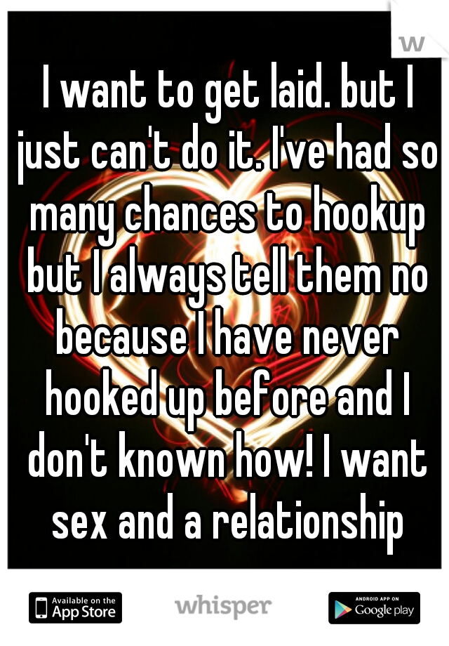 I want to get laid. but I just can't do it. I've had so many chances to hookup but I always tell them no because I have never hooked up before and I don't known how! I want sex and a relationship