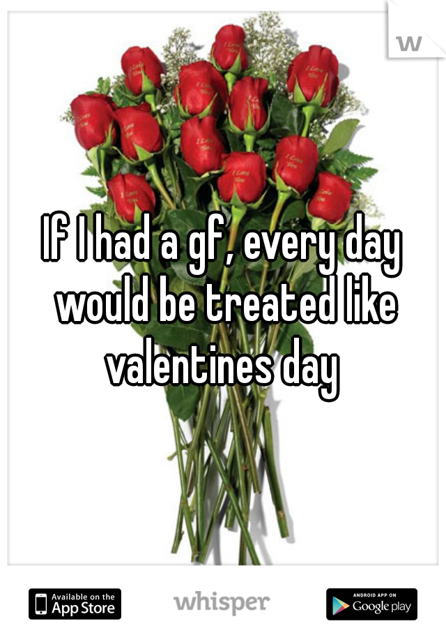 If I had a gf, every day would be treated like valentines day
