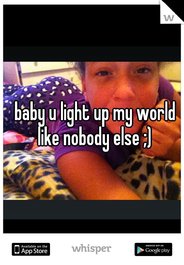 baby u light up my world like nobody else ;)