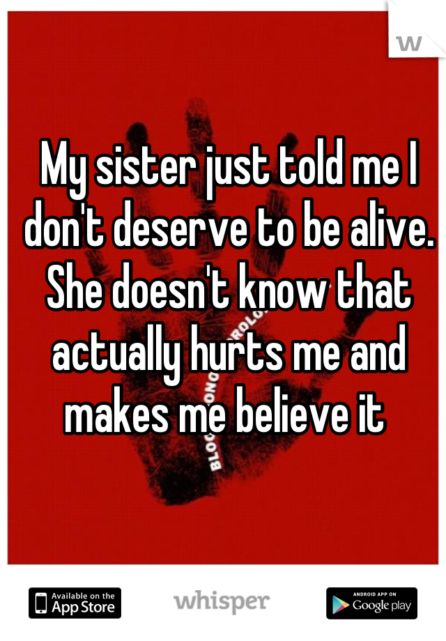 My sister just told me I don't deserve to be alive. She doesn't know that actually hurts me and makes me believe it