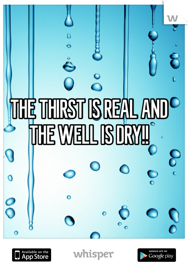 THE THIRST IS REAL AND THE WELL IS DRY!!