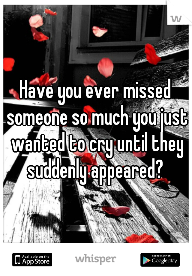 Have you ever missed someone so much you just wanted to cry until they suddenly appeared?