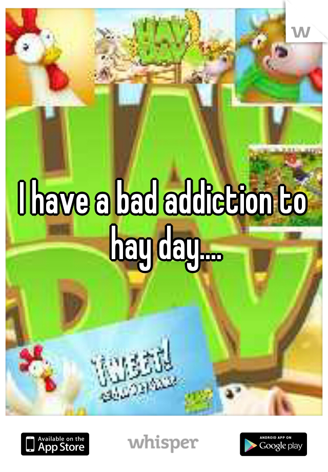 I have a bad addiction to hay day....