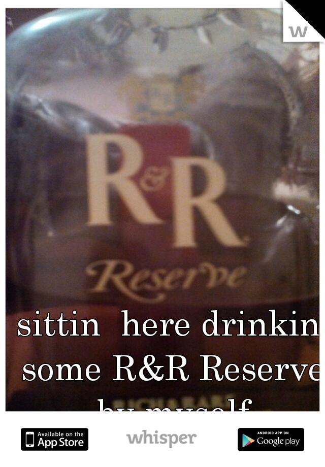 sittin  here drinkin some R&R Reserve by myself