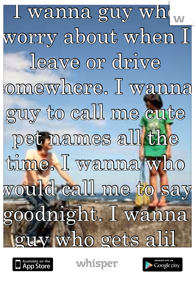 I wanna guy who worry about when I leave or drive somewhere. I wanna guy to call me cute pet names all the time. I wanna who would call me to say goodnight. I wanna guy who gets alil jealous when I'm not with him.