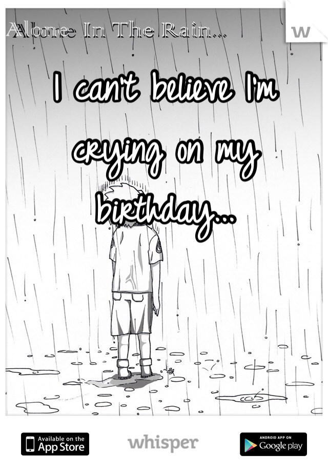 I can't believe I'm crying on my birthday...