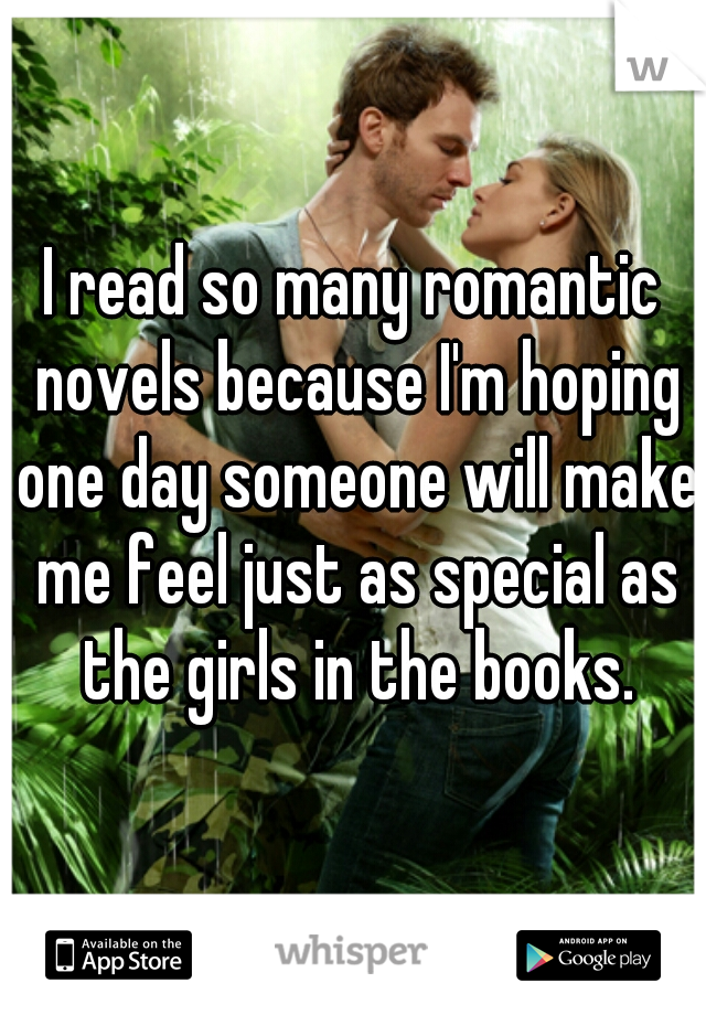 I read so many romantic novels because I'm hoping one day someone will make me feel just as special as the girls in the books.