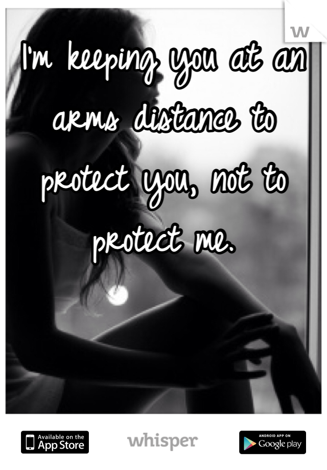 I'm keeping you at an arms distance to protect you, not to protect me.