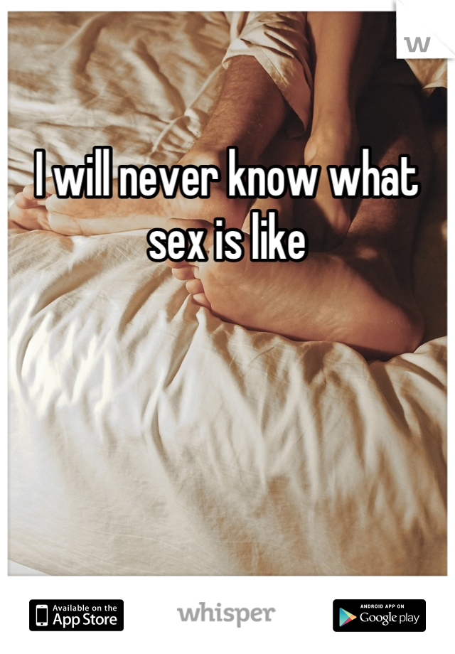 I will never know what sex is like