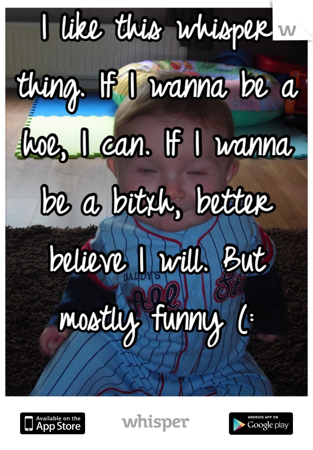I like this whisper thing. If I wanna be a hoe, I can. If I wanna be a bitxh, better believe I will. But mostly funny (: