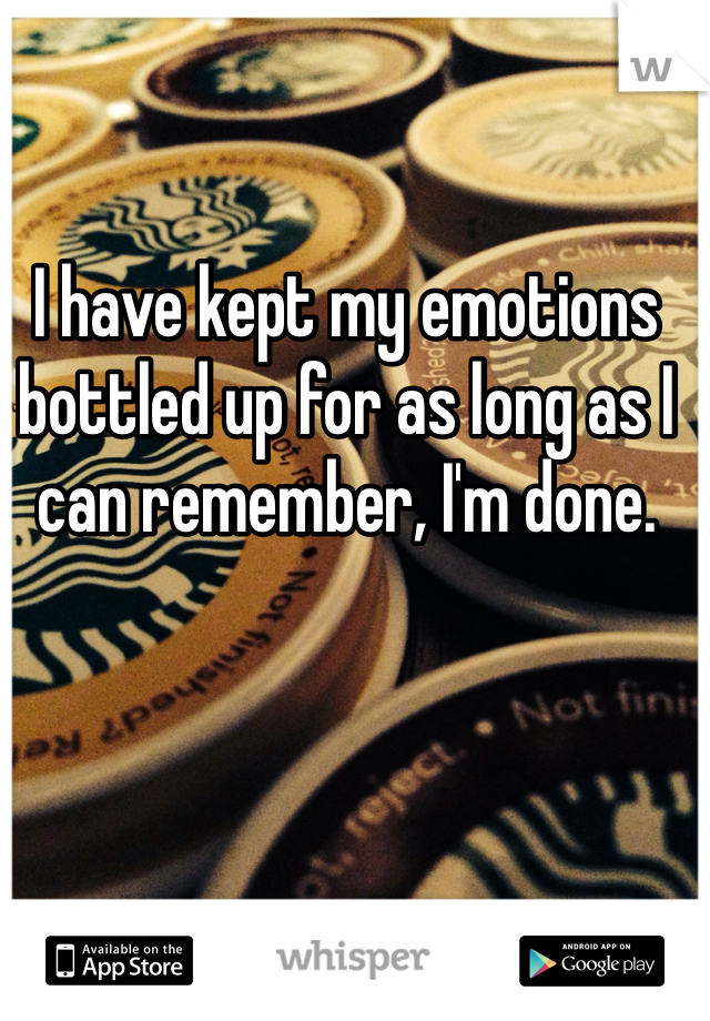 I have kept my emotions bottled up for as long as I can remember, I'm done.