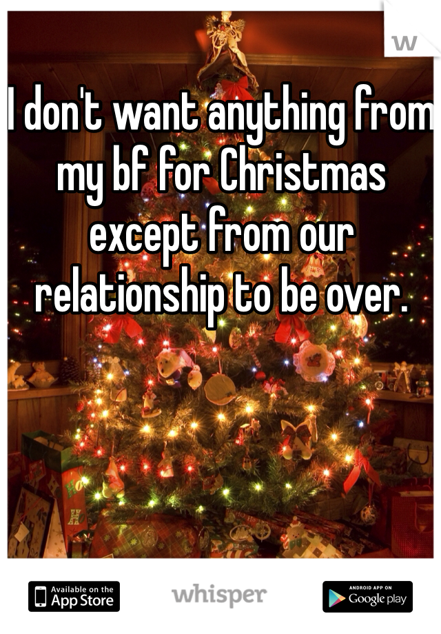 I don't want anything from my bf for Christmas except from our relationship to be over.