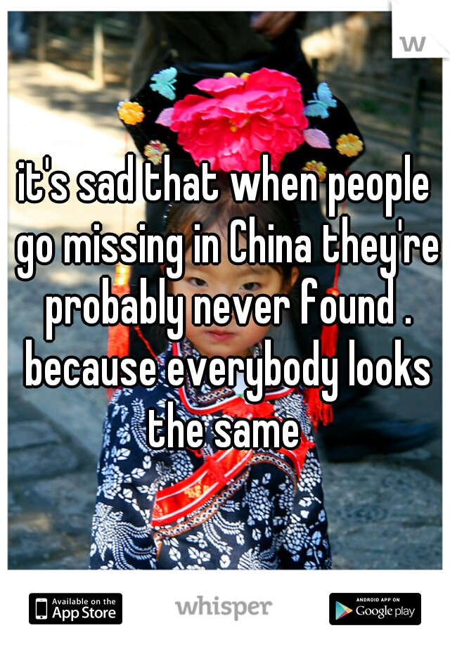it's sad that when people go missing in China they're probably never found . because everybody looks the same