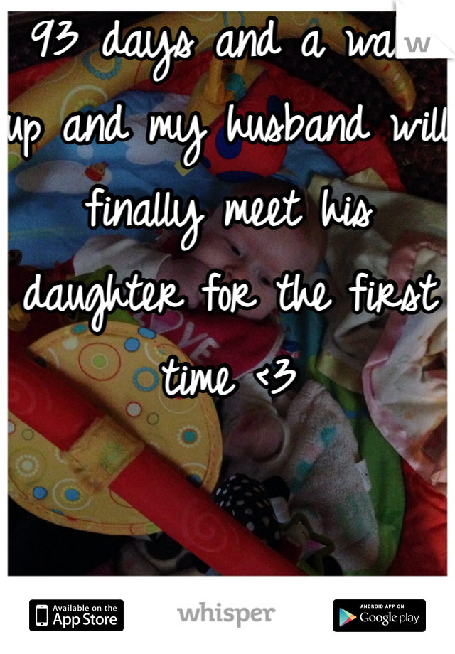 93 days and a wake up and my husband will finally meet his daughter for the first time <3