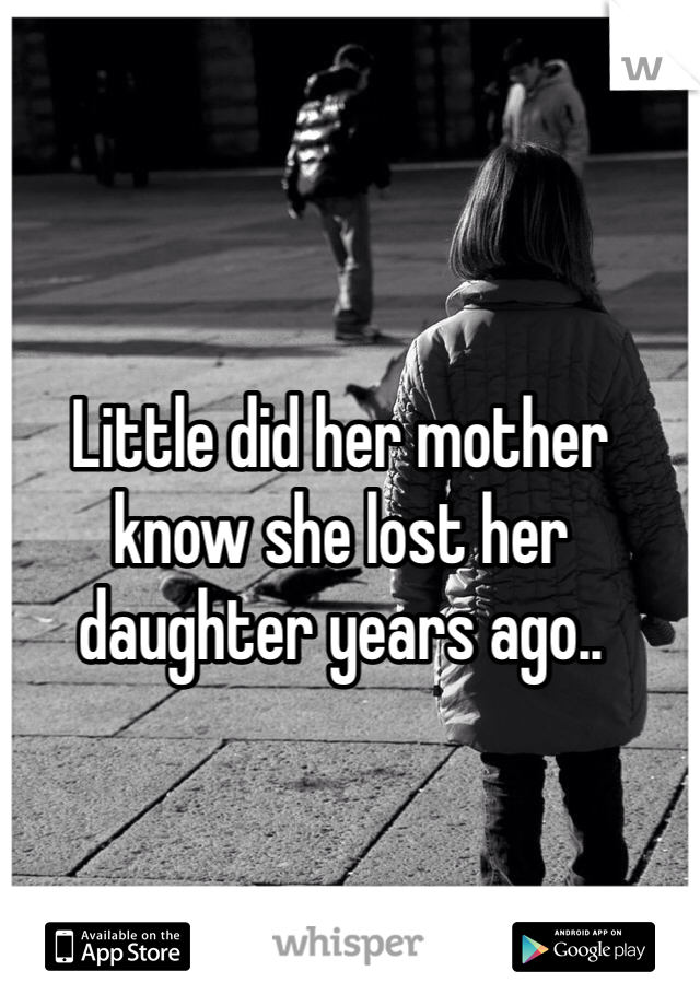 Little did her mother know she lost her daughter years ago..