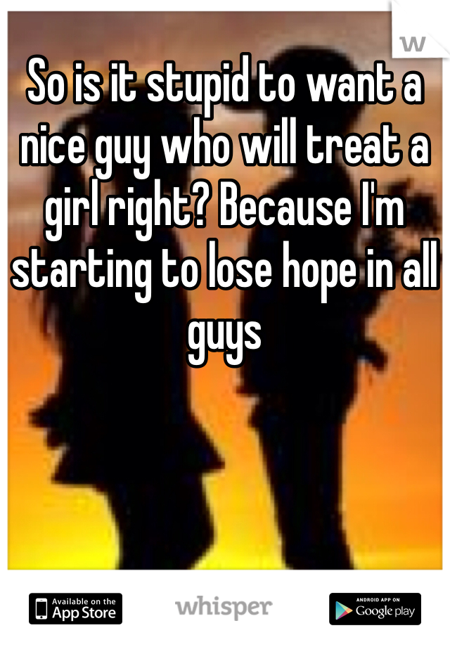 So is it stupid to want a nice guy who will treat a girl right? Because I'm starting to lose hope in all guys