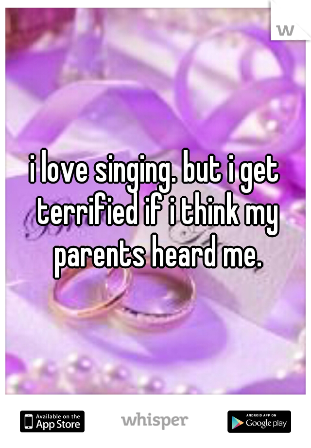 i love singing. but i get terrified if i think my parents heard me.
